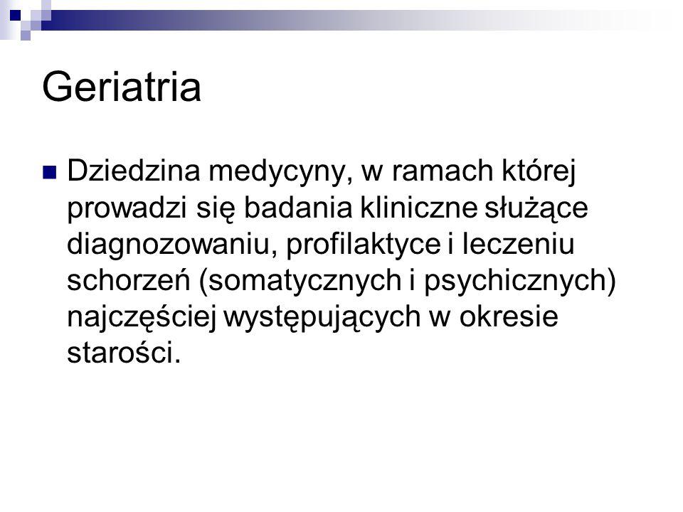 Geriatria Dziedzina medycyny, w ramach której prowadzi się badania kliniczne służące diagnozowaniu, profilaktyce i leczeniu schorzeń (somatycznych i p