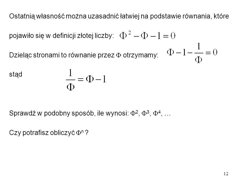 12 Ostatnią własność można uzasadnić łatwiej na podstawie równania, które pojawiło się w definicji złotej liczby: Dzieląc stronami to równanie przez  otrzymamy: stąd Sprawdź w podobny sposób, ile wynosi:  2,  3,  4, … Czy potrafisz obliczyć  n ?