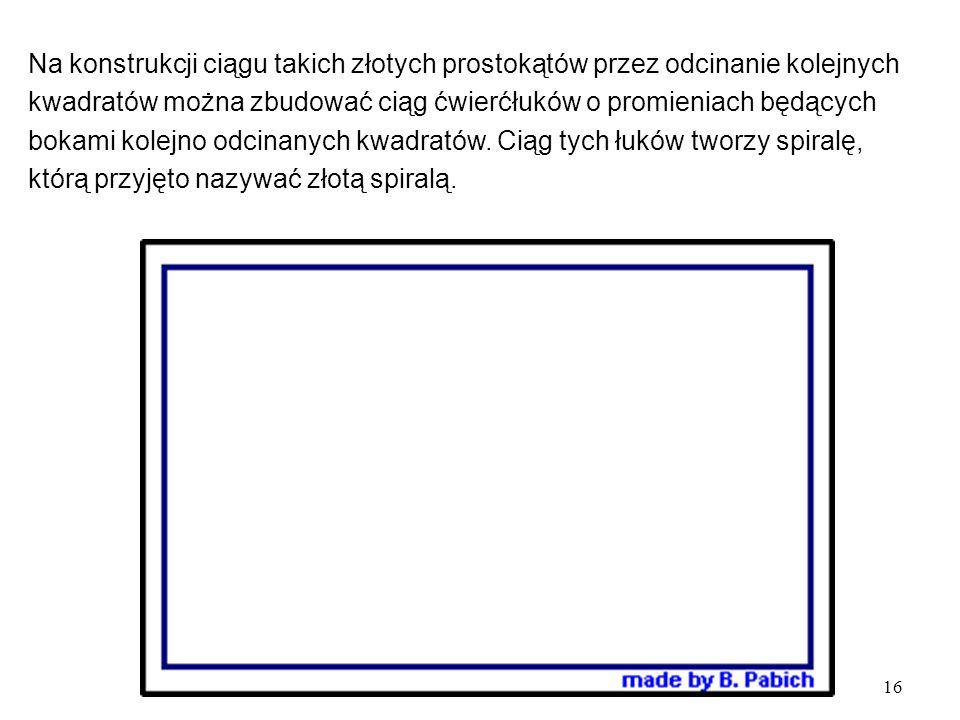 16 Na konstrukcji ciągu takich złotych prostokątów przez odcinanie kolejnych kwadratów można zbudować ciąg ćwierćłuków o promieniach będących bokami kolejno odcinanych kwadratów.
