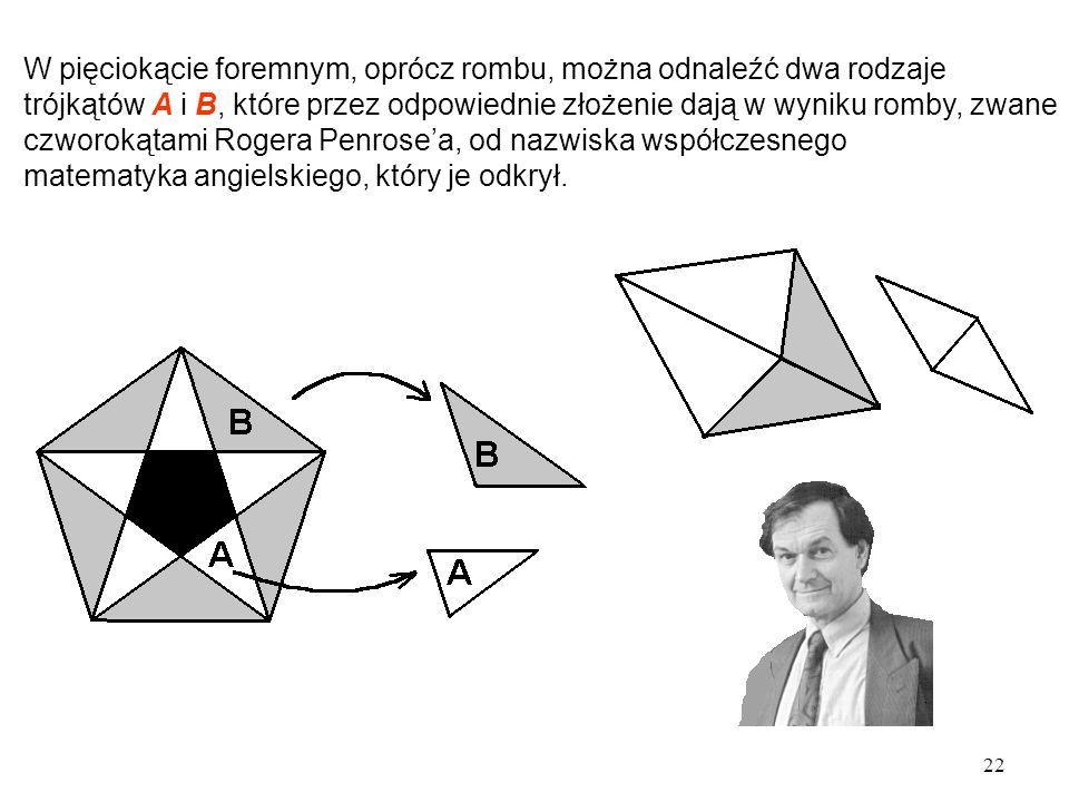 22 W pięciokącie foremnym, oprócz rombu, można odnaleźć dwa rodzaje trójkątów A i B, które przez odpowiednie złożenie dają w wyniku romby, zwane czworokątami Rogera Penrose'a, od nazwiska współczesnego matematyka angielskiego, który je odkrył.