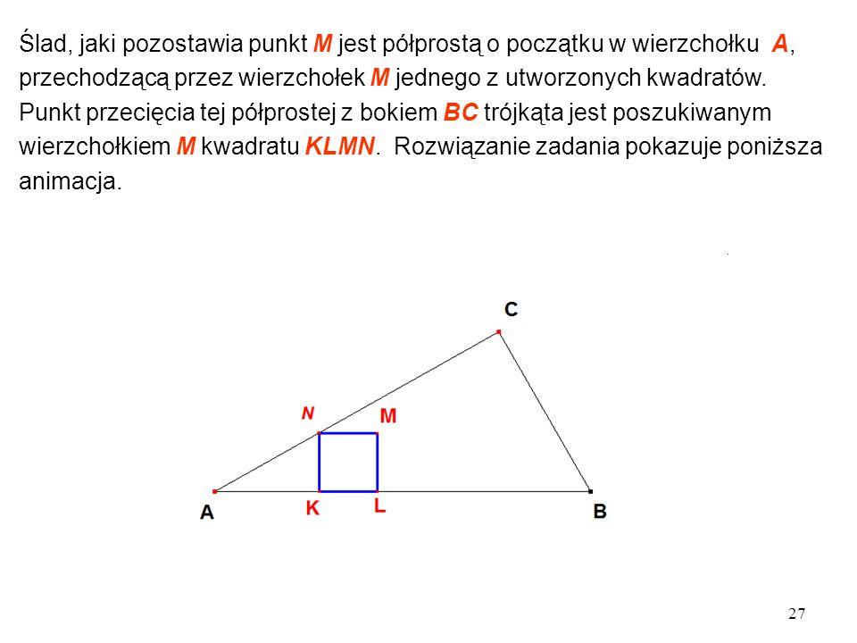 27 Ślad, jaki pozostawia punkt M jest półprostą o początku w wierzchołku A, przechodzącą przez wierzchołek M jednego z utworzonych kwadratów.