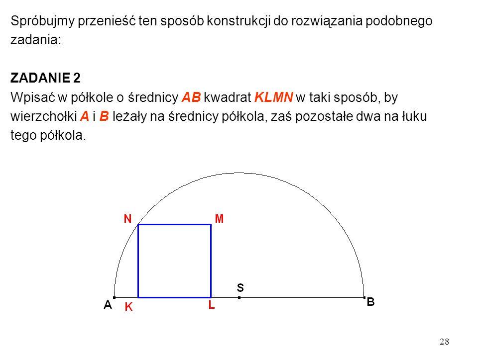 28 Spróbujmy przenieść ten sposób konstrukcji do rozwiązania podobnego zadania: ZADANIE 2 Wpisać w półkole o średnicy AB kwadrat KLMN w taki sposób, by wierzchołki A i B leżały na średnicy półkola, zaś pozostałe dwa na łuku tego półkola.