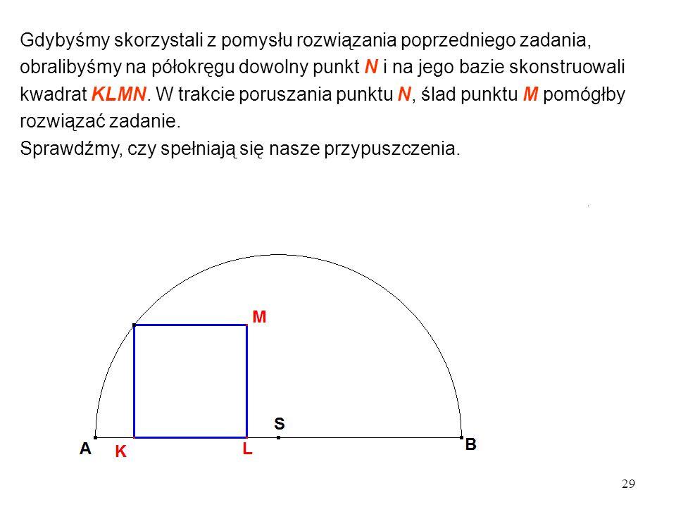 29 Gdybyśmy skorzystali z pomysłu rozwiązania poprzedniego zadania, obralibyśmy na półokręgu dowolny punkt N i na jego bazie skonstruowali kwadrat KLMN.