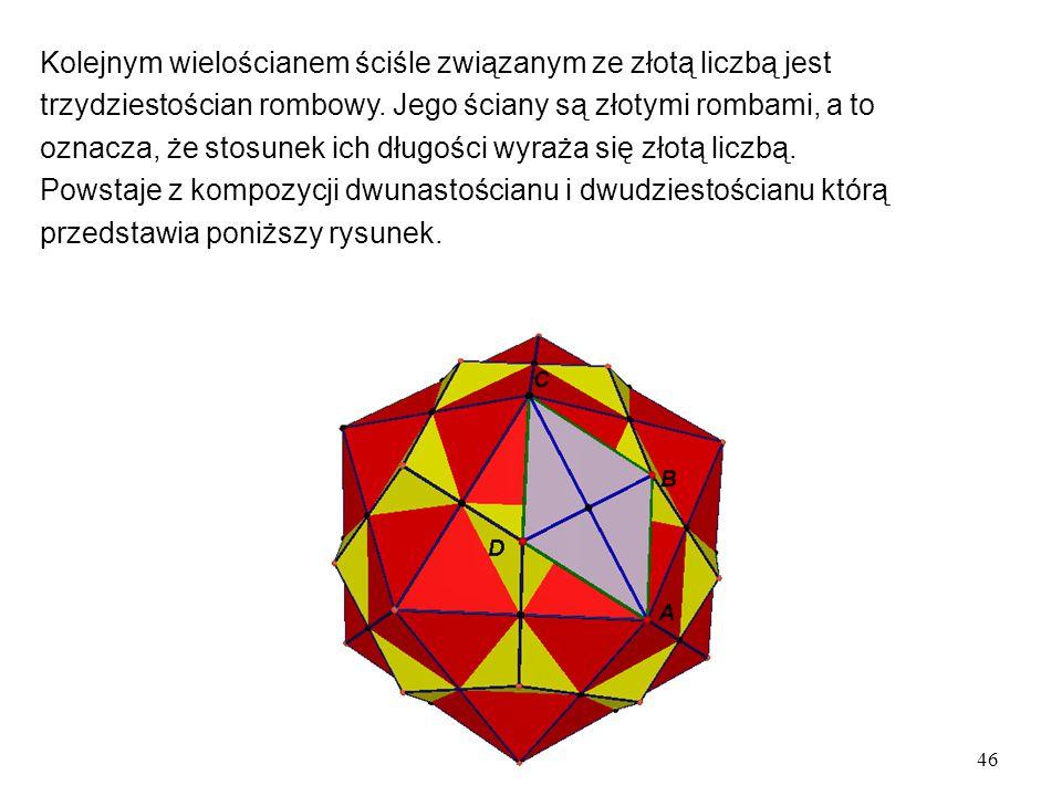 46 Kolejnym wielościanem ściśle związanym ze złotą liczbą jest trzydziestościan rombowy.