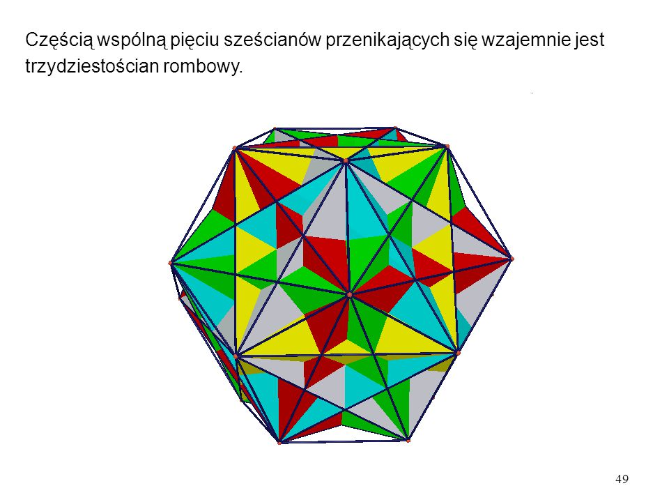 49 Częścią wspólną pięciu sześcianów przenikających się wzajemnie jest trzydziestościan rombowy.