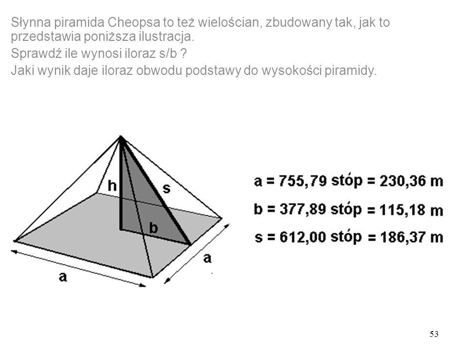 53 Słynna piramida Cheopsa to też wielościan, zbudowany tak, jak to przedstawia poniższa ilustracja.