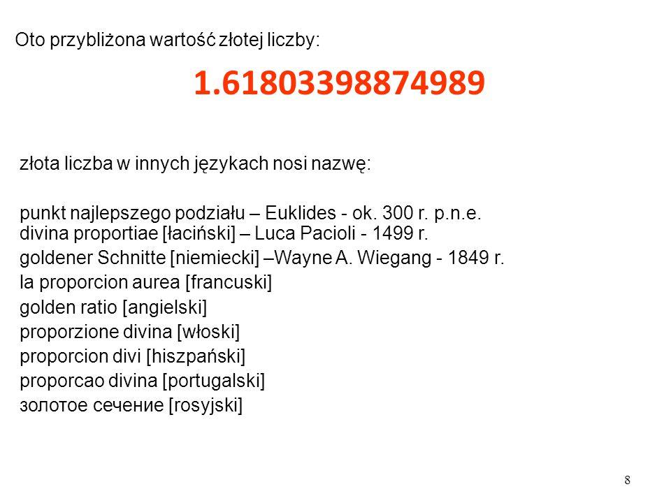 8 Oto przybliżona wartość złotej liczby: 1.61803398874989 złota liczba  w innych językach nosi nazwę: punkt najlepszego podziału – Euklides - ok.