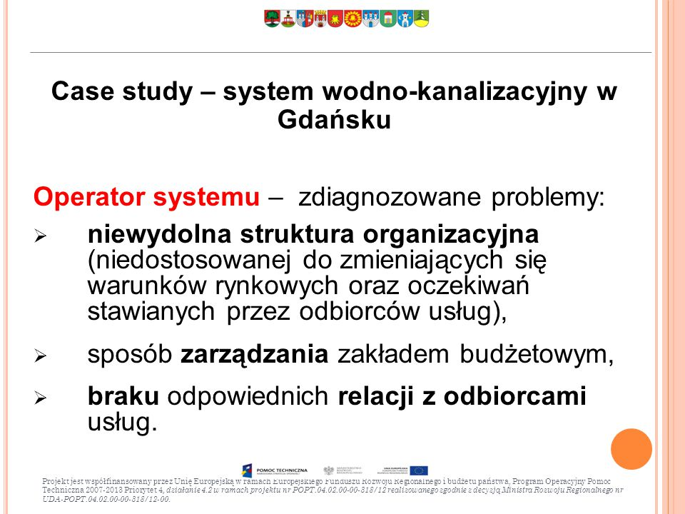 Case study – system wodno-kanalizacyjny w Gdańsku Operator systemu – zdiagnozowane problemy:  niewydolna struktura organizacyjna (niedostosowanej do zmieniających się warunków rynkowych oraz oczekiwań stawianych przez odbiorców usług),  sposób zarządzania zakładem budżetowym,  braku odpowiednich relacji z odbiorcami usług.