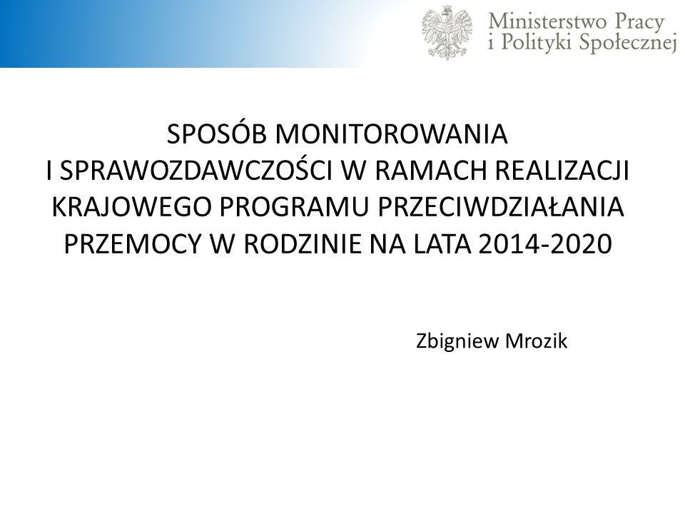 SPOSÓB MONITOROWANIA I SPRAWOZDAWCZOŚCI W RAMACH REALIZACJI KRAJOWEGO PROGRAMU PRZECIWDZIAŁANIA PRZEMOCY W RODZINIE NA LATA 2014-2020 Zbigniew Mrozik