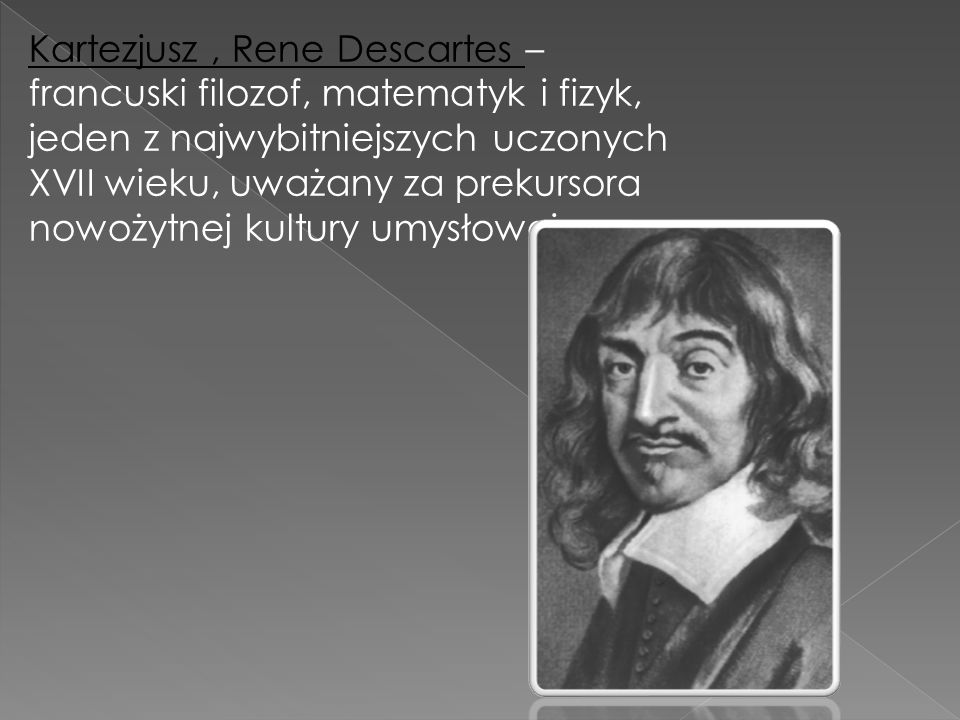 Kartezjusz, Rene Descartes – francuski filozof, matematyk i fizyk, jeden z najwybitniejszych uczonych XVII wieku, uważany za prekursora nowożytnej kul