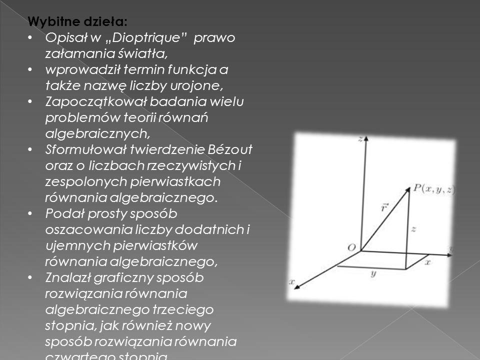 """Wybitne dzieła: Opisał w """"Dioptrique"""" prawo załamania światła, wprowadził termin funkcja a także nazwę liczby urojone, Zapoczątkował badania wielu pro"""