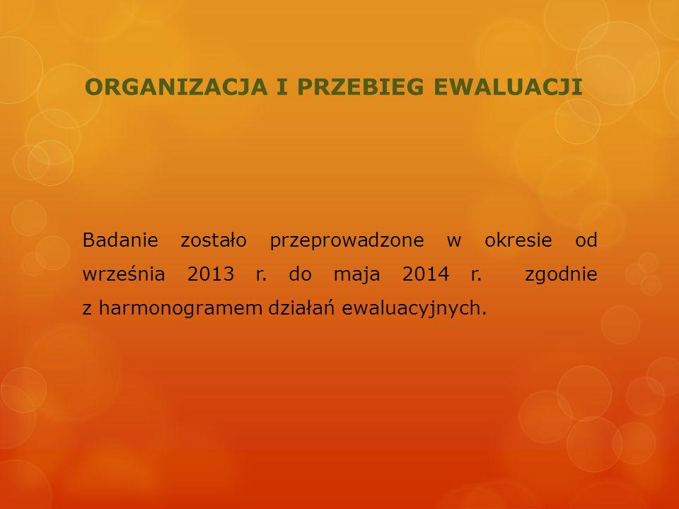ORGANIZACJA I PRZEBIEG EWALUACJI Badanie zostało przeprowadzone w okresie od września 2013 r. do maja 2014 r. zgodnie z harmonogramem działań ewaluacy