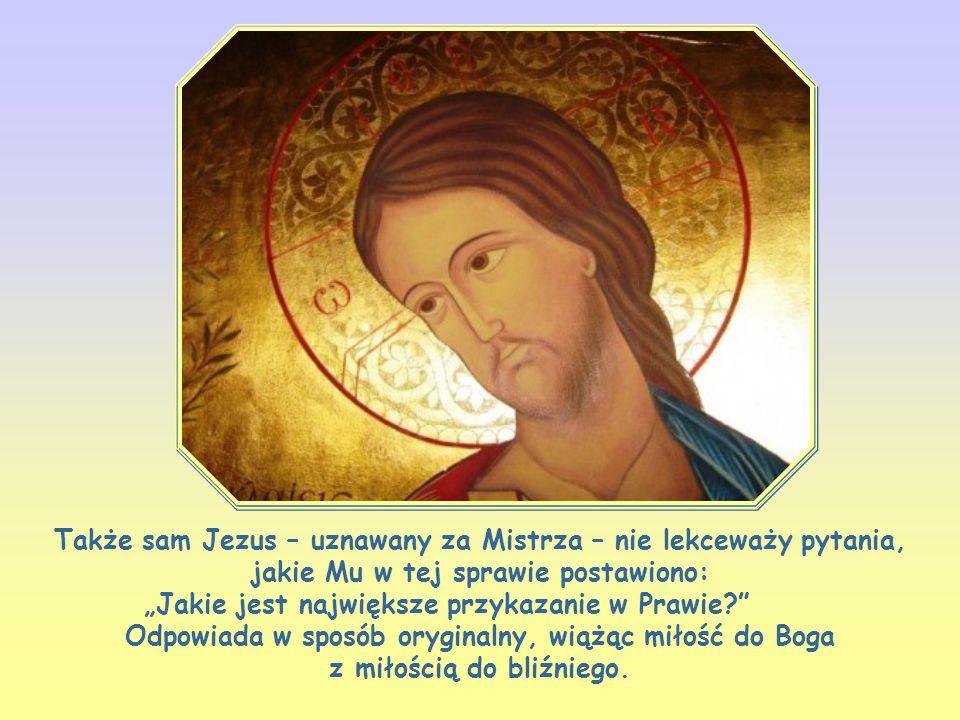 """Także sam Jezus – uznawany za Mistrza – nie lekceważy pytania, jakie Mu w tej sprawie postawiono: """"Jakie jest największe przykazanie w Prawie? Odpowiada w sposób oryginalny, wiążąc miłość do Boga z miłością do bliźniego."""
