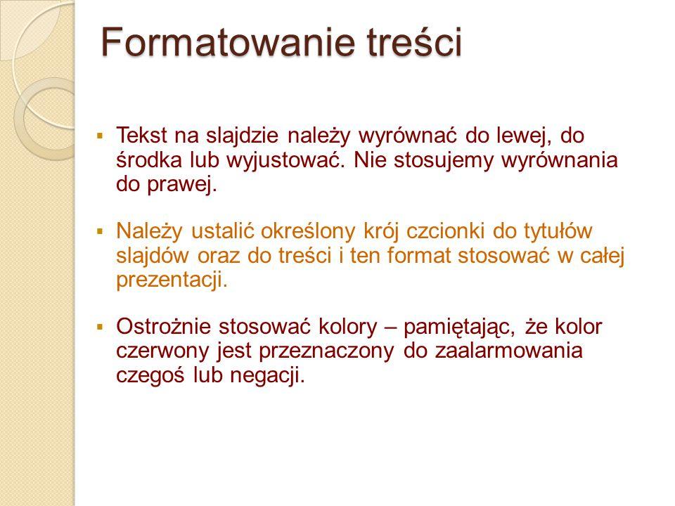 Formatowanie treści  Tekst na slajdzie należy wyrównać do lewej, do środka lub wyjustować. Nie stosujemy wyrównania do prawej.  Należy ustalić okreś