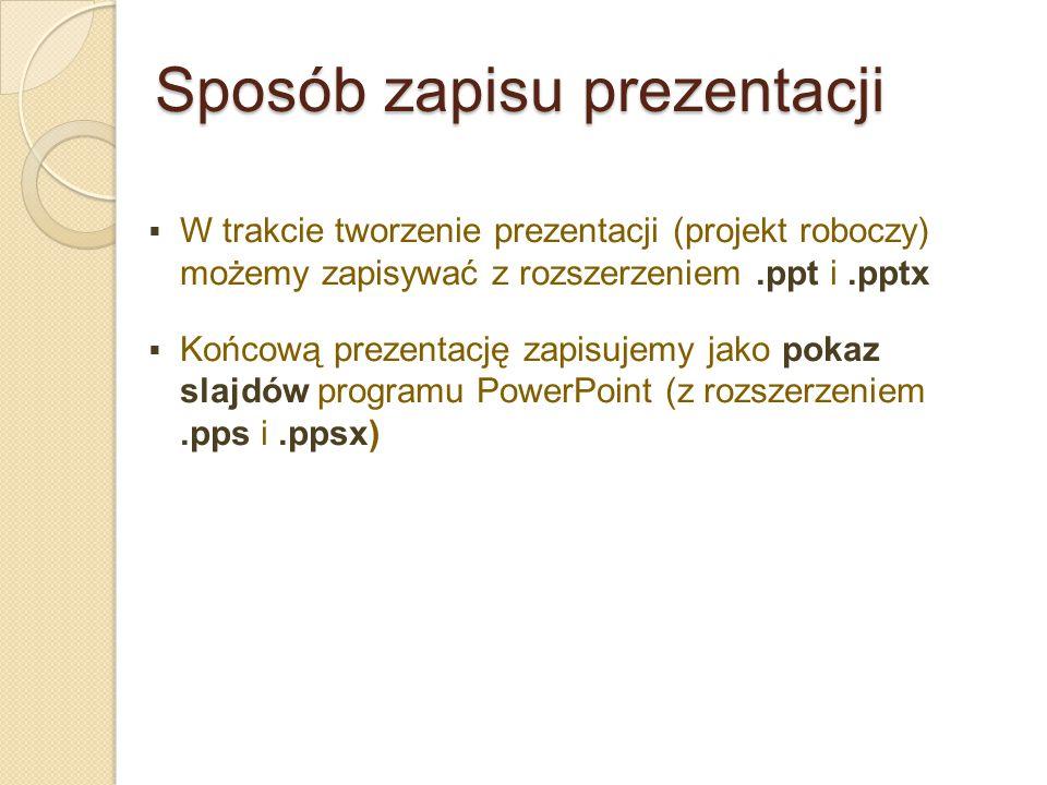 Sposób zapisu prezentacji  W trakcie tworzenie prezentacji (projekt roboczy) możemy zapisywać z rozszerzeniem.ppt i.pptx  Końcową prezentację zapisu