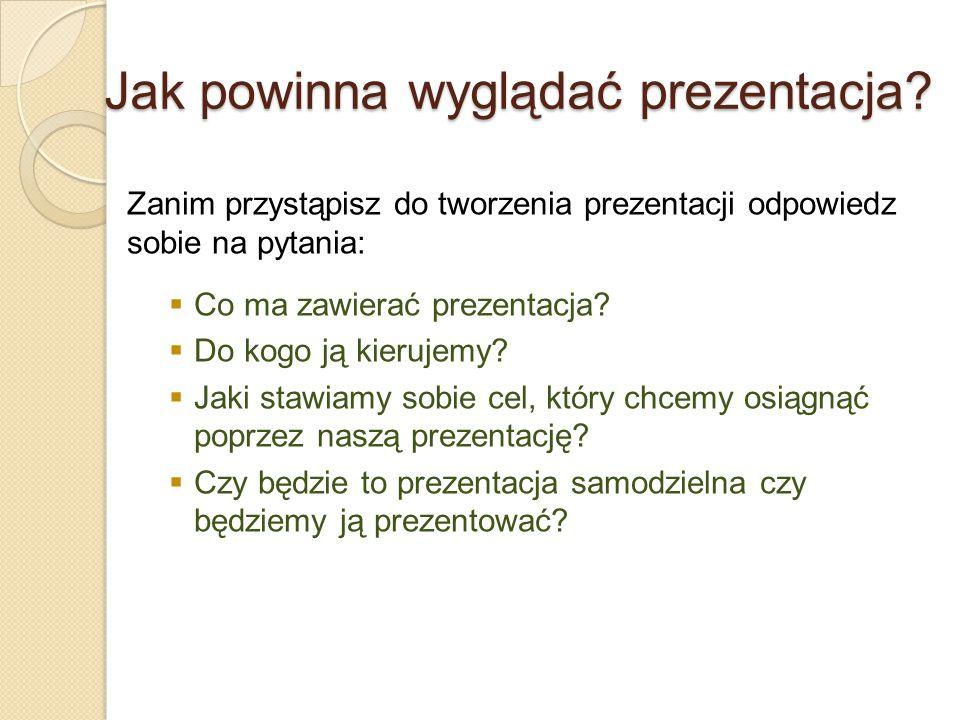 Jak powinna wyglądać prezentacja? Zanim przystąpisz do tworzenia prezentacji odpowiedz sobie na pytania:  Co ma zawierać prezentacja?  Do kogo ją ki