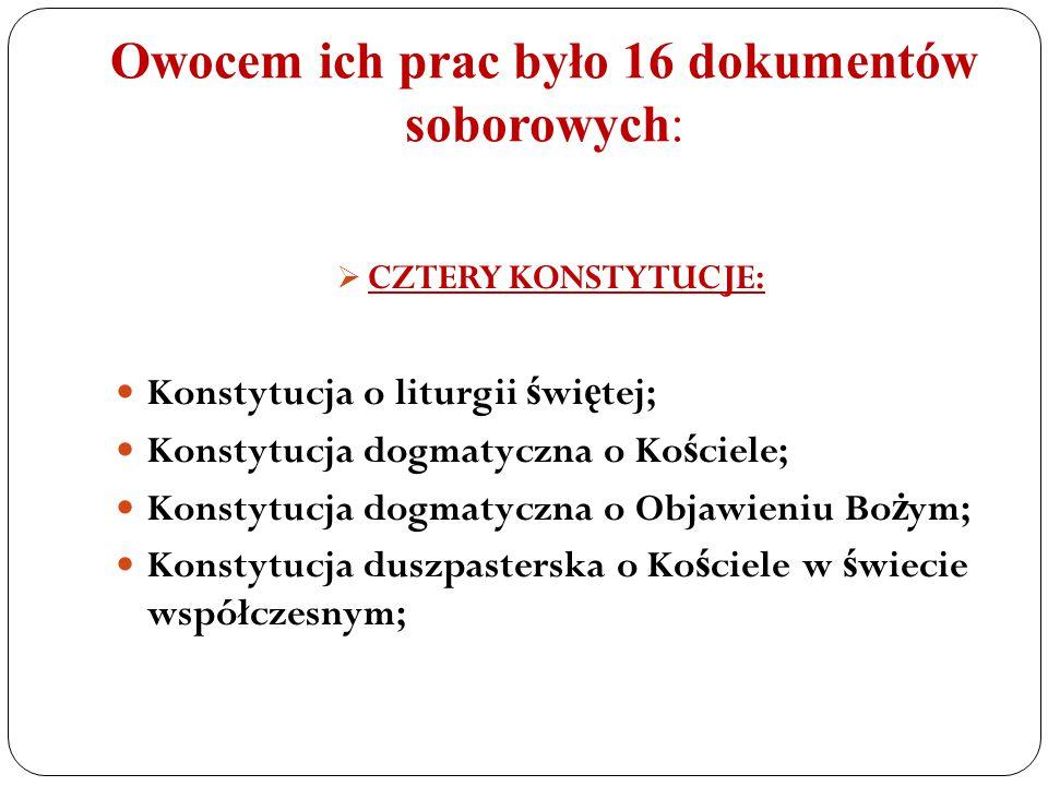 Owocem ich prac było 16 dokumentów soborowych:  CZTERY KONSTYTUCJE: Konstytucja o liturgii ś wi ę tej; Konstytucja dogmatyczna o Ko ś ciele; Konstytu