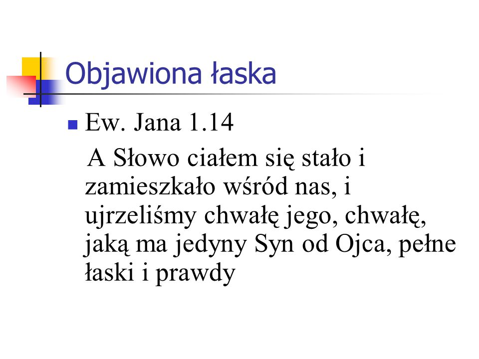 Objawiona łaska Ew. Jana 1.14 A Słowo ciałem się stało i zamieszkało wśród nas, i ujrzeliśmy chwałę jego, chwałę, jaką ma jedyny Syn od Ojca, pełne ła