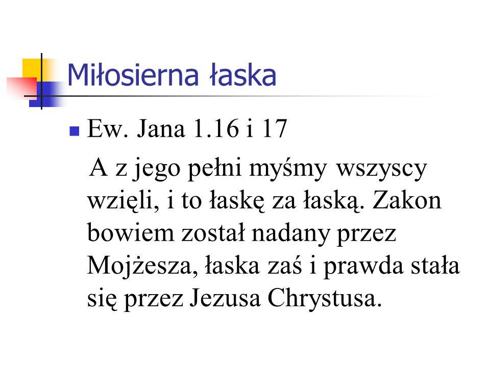 Miłosierna łaska Ew. Jana 1.16 i 17 A z jego pełni myśmy wszyscy wzięli, i to łaskę za łaską. Zakon bowiem został nadany przez Mojżesza, łaska zaś i p