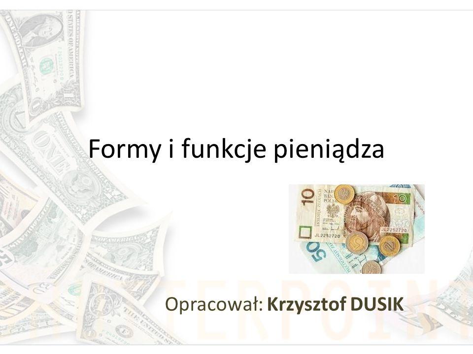 Formy i funkcje pieniądza Opracował: Krzysztof DUSIK