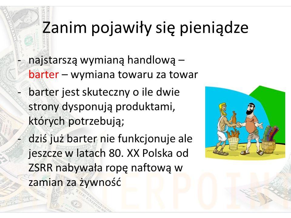 Zanim pojawiły się pieniądze -najstarszą wymianą handlową – barter – wymiana towaru za towar -barter jest skuteczny o ile dwie strony dysponują produk