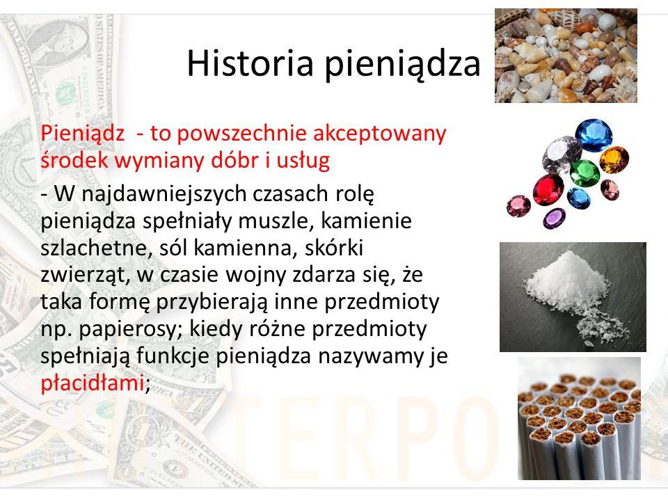 Historia pieniądza Pieniądz - to powszechnie akceptowany środek wymiany dóbr i usług - W najdawniejszych czasach rolę pieniądza spełniały muszle, kami