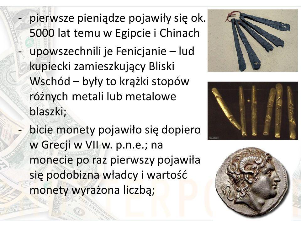 -pierwsze pieniądze pojawiły się ok. 5000 lat temu w Egipcie i Chinach -upowszechnili je Fenicjanie – lud kupiecki zamieszkujący Bliski Wschód – były