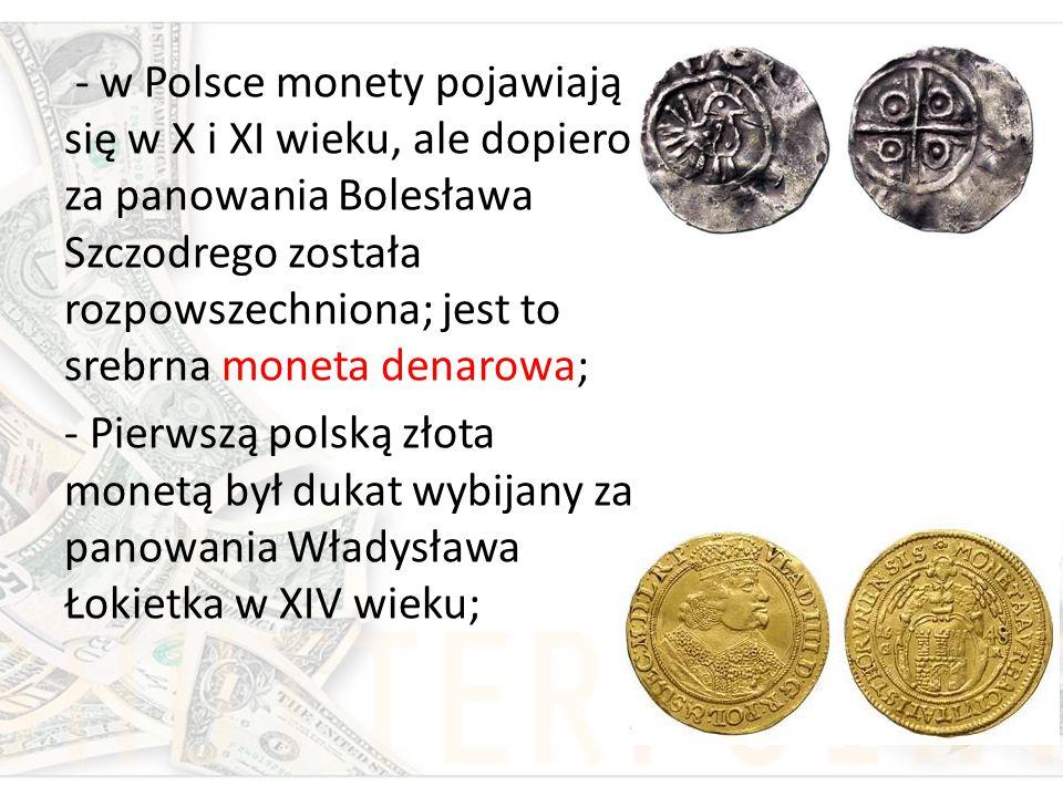 - w Polsce monety pojawiają się w X i XI wieku, ale dopiero za panowania Bolesława Szczodrego została rozpowszechniona; jest to srebrna moneta denarow