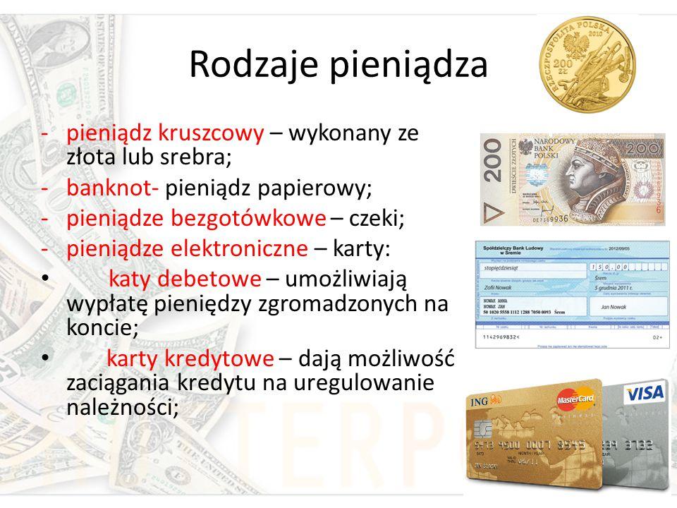 Rodzaje pieniądza -pieniądz kruszcowy – wykonany ze złota lub srebra; -banknot- pieniądz papierowy; -pieniądze bezgotówkowe – czeki; -pieniądze elektr