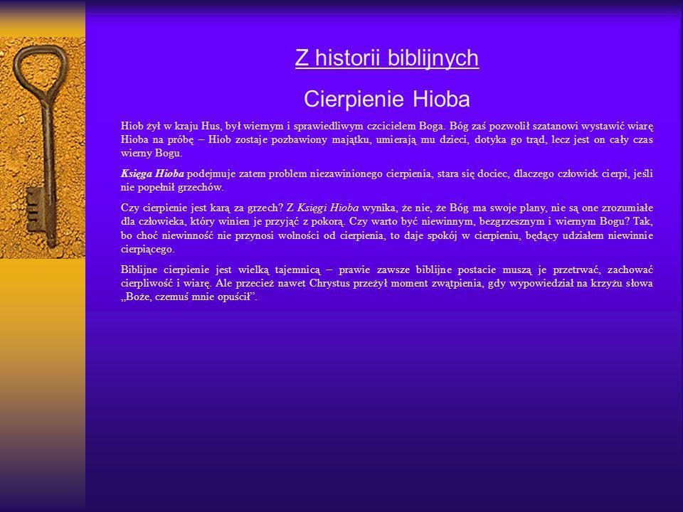 Z historii biblijnych Cierpienie Hioba Hiob żył w kraju Hus, był wiernym i sprawiedliwym czcicielem Boga. Bóg zaś pozwolił szatanowi wystawić wiarę Hi