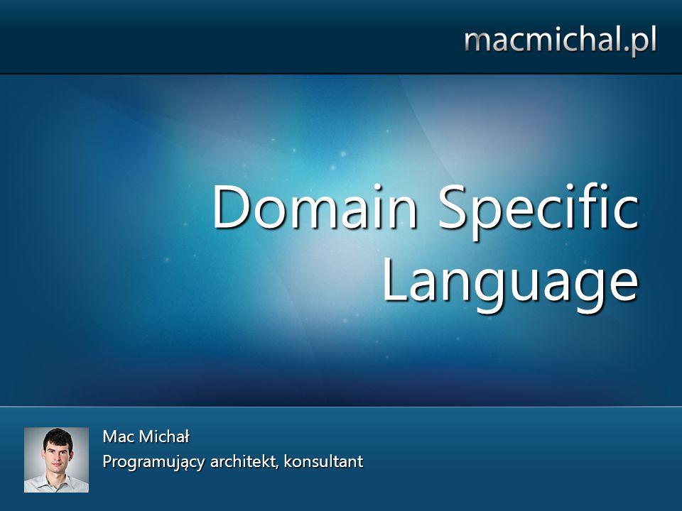 Domain Specific Language Mac Michał Programujący architekt, konsultant