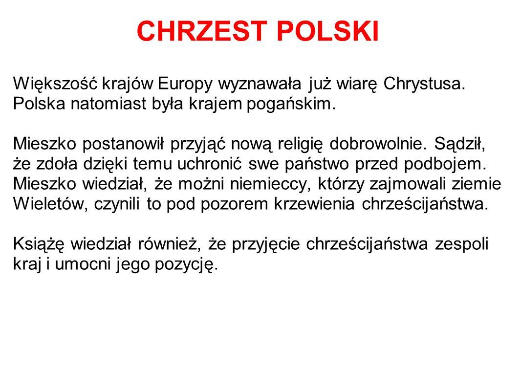 CHRZEST POLSKI Większość krajów Europy wyznawała już wiarę Chrystusa. Polska natomiast była krajem pogańskim. Mieszko postanowił przyjąć nową religię