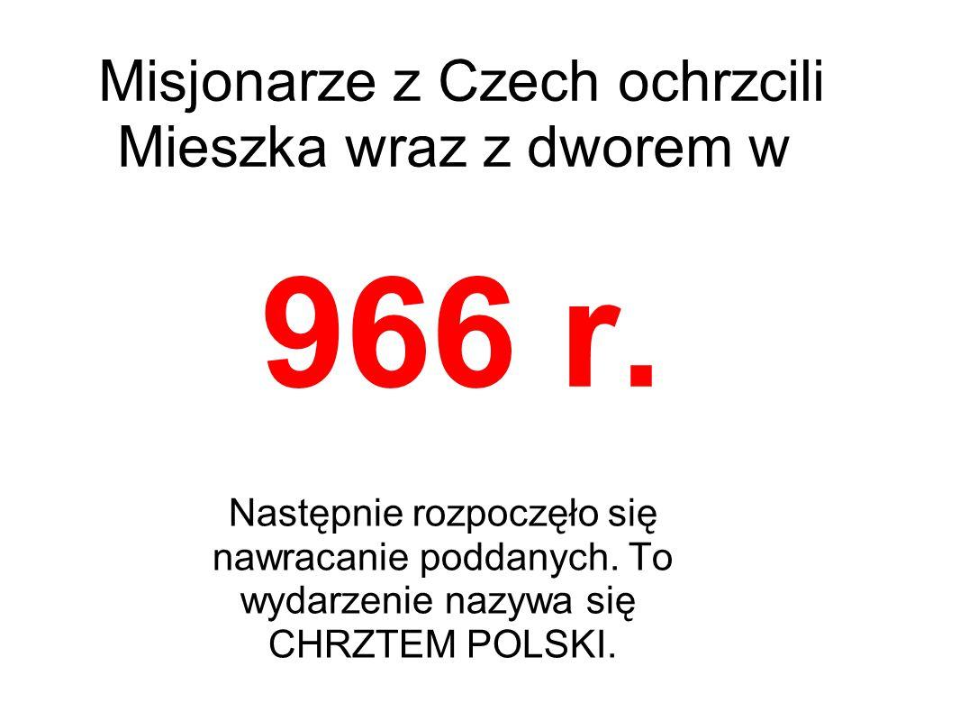 Misjonarze z Czech ochrzcili Mieszka wraz z dworem w 966 r. Następnie rozpoczęło się nawracanie poddanych. To wydarzenie nazywa się CHRZTEM POLSKI.