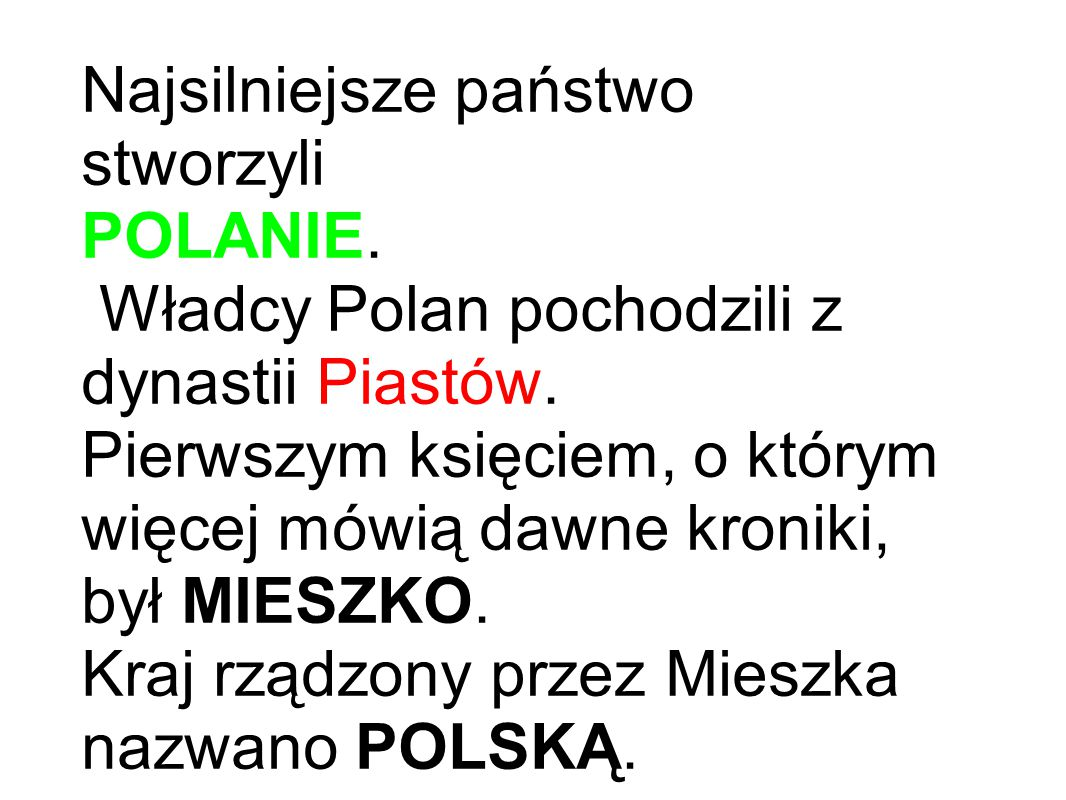 Najsilniejsze państwo stworzyli POLANIE. Władcy Polan pochodzili z dynastii Piastów. Pierwszym księciem, o którym więcej mówią dawne kroniki, był MIES