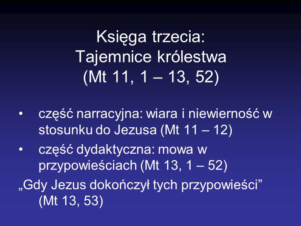 Księga trzecia: Tajemnice królestwa (Mt 11, 1 – 13, 52) część narracyjna: wiara i niewierność w stosunku do Jezusa (Mt 11 – 12) część dydaktyczna: mow