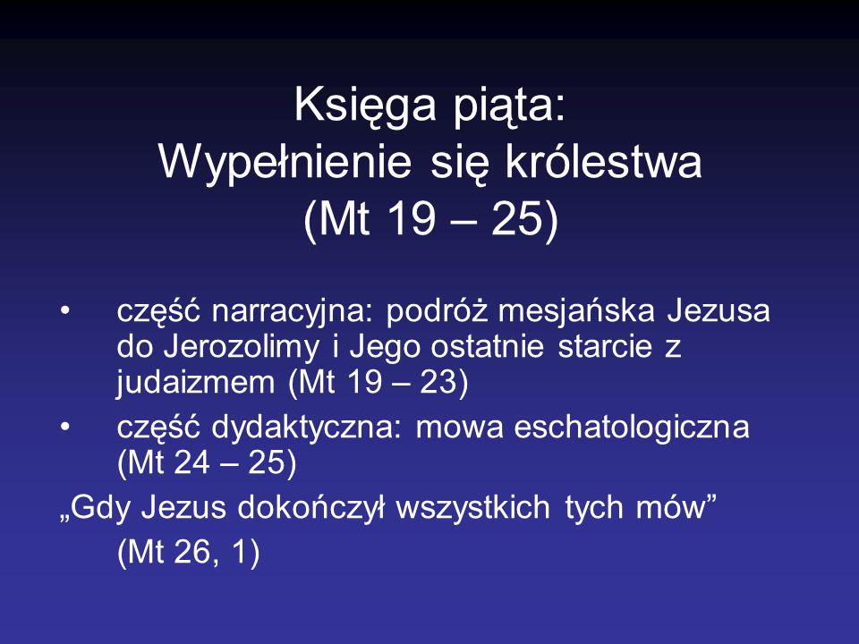 Księga piąta: Wypełnienie się królestwa (Mt 19 – 25) część narracyjna: podróż mesjańska Jezusa do Jerozolimy i Jego ostatnie starcie z judaizmem (Mt 1