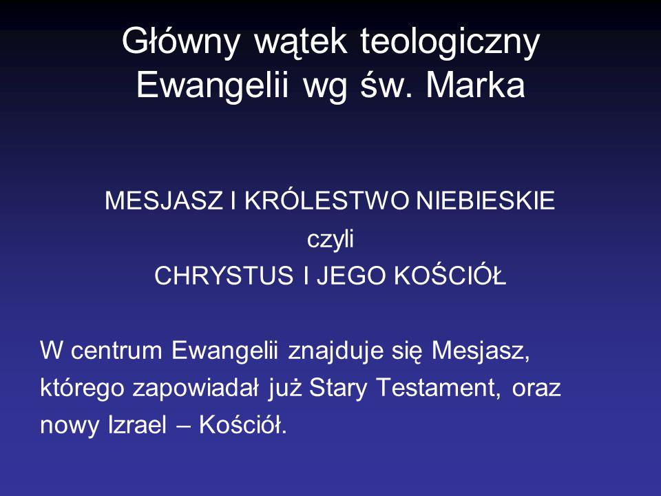 Główny wątek teologiczny Ewangelii wg św. Marka MESJASZ I KRÓLESTWO NIEBIESKIE czyli CHRYSTUS I JEGO KOŚCIÓŁ W centrum Ewangelii znajduje się Mesjasz,