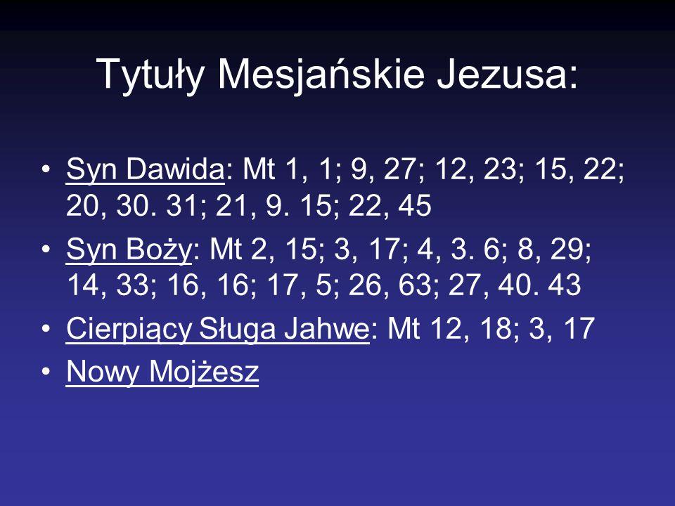 Tytuły Mesjańskie Jezusa: Syn Dawida: Mt 1, 1; 9, 27; 12, 23; 15, 22; 20, 30. 31; 21, 9. 15; 22, 45 Syn Boży: Mt 2, 15; 3, 17; 4, 3. 6; 8, 29; 14, 33;