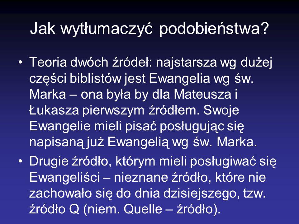 Jak wytłumaczyć podobieństwa? Teoria dwóch źródeł: najstarsza wg dużej części biblistów jest Ewangelia wg św. Marka – ona była by dla Mateusza i Łukas