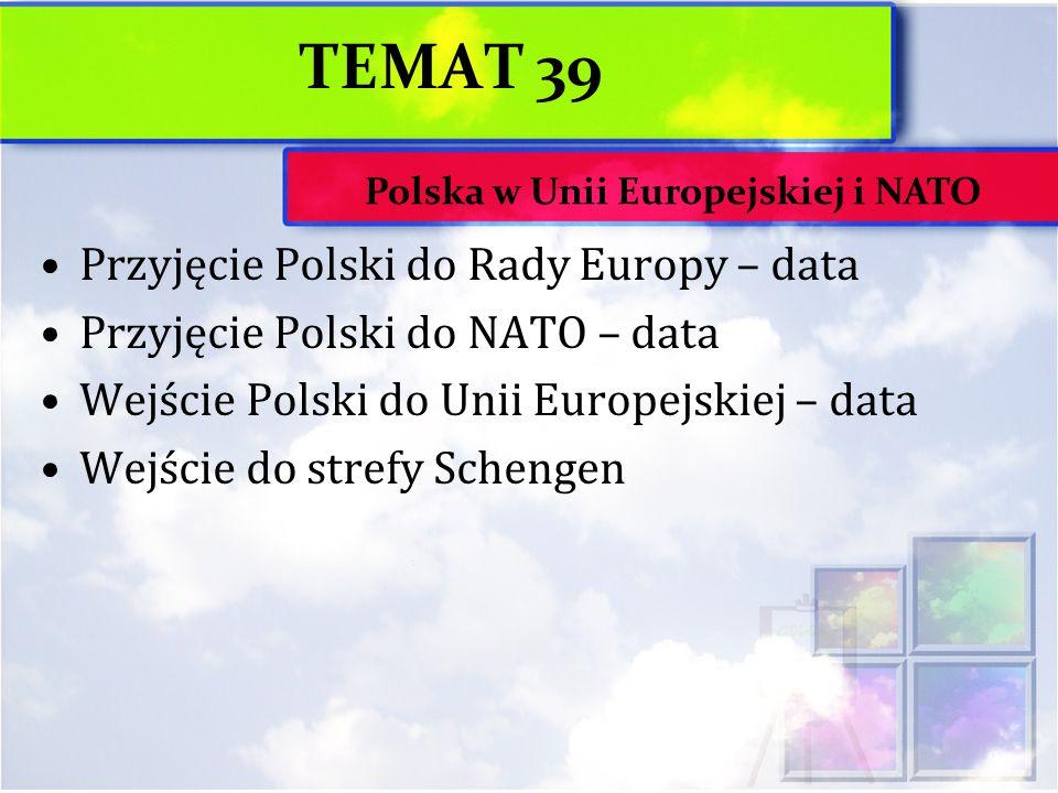 TEMAT 39 Przyjęcie Polski do Rady Europy – data Przyjęcie Polski do NATO – data Wejście Polski do Unii Europejskiej – data Wejście do strefy Schengen Polska w Unii Europejskiej i NATO