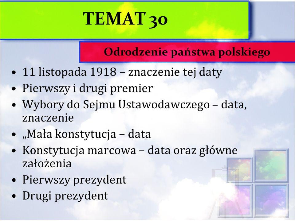 """TEMAT 30 11 listopada 1918 – znaczenie tej daty Pierwszy i drugi premier Wybory do Sejmu Ustawodawczego – data, znaczenie """"Mała konstytucja – data Konstytucja marcowa – data oraz główne założenia Pierwszy prezydent Drugi prezydent Odrodzenie państwa polskiego"""