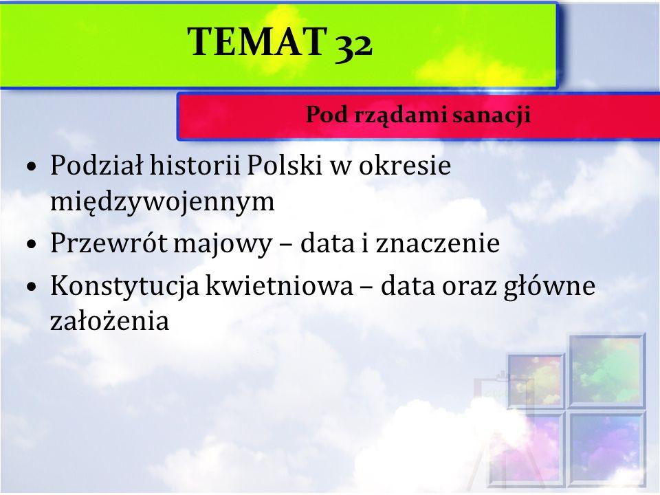 TEMAT 32 Podział historii Polski w okresie międzywojennym Przewrót majowy – data i znaczenie Konstytucja kwietniowa – data oraz główne założenia Pod rządami sanacji