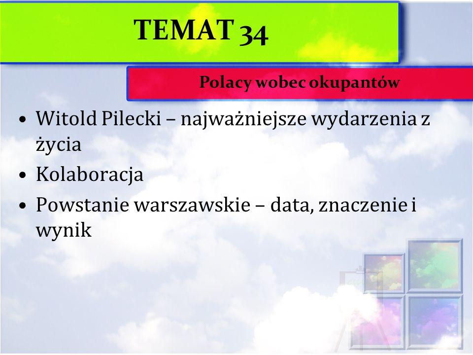 TEMAT 34 Witold Pilecki – najważniejsze wydarzenia z życia Kolaboracja Powstanie warszawskie – data, znaczenie i wynik Polacy wobec okupantów