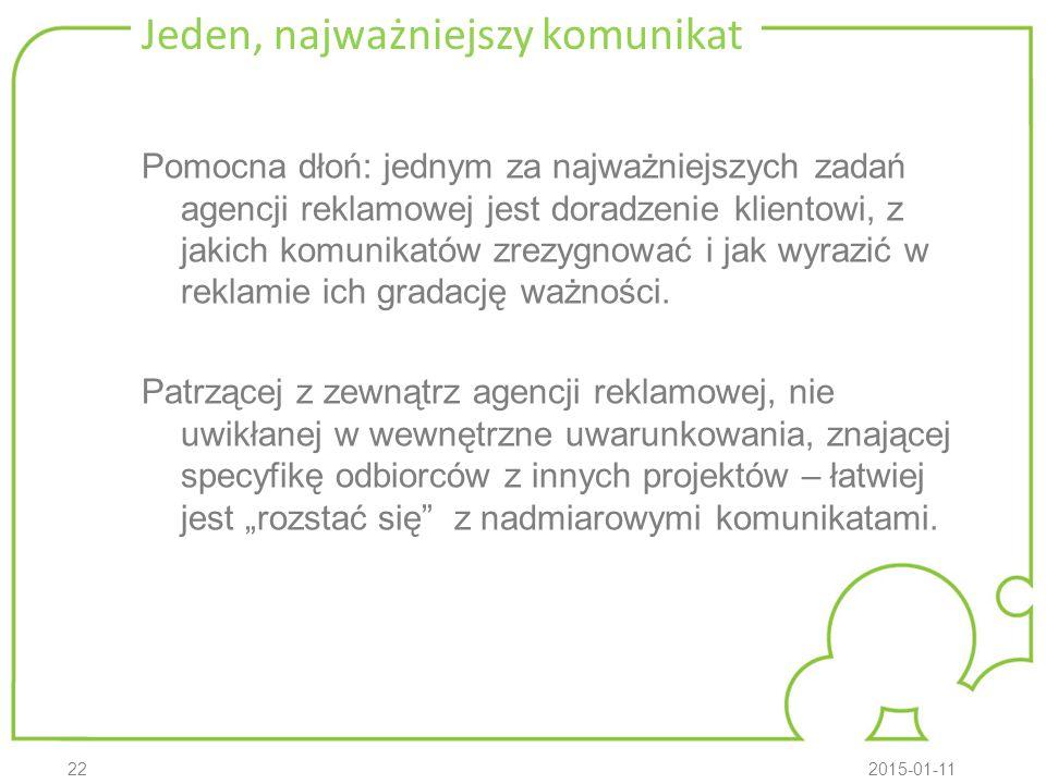 222015-01-11 Jeden, najważniejszy komunikat Pomocna dłoń: jednym za najważniejszych zadań agencji reklamowej jest doradzenie klientowi, z jakich komunikatów zrezygnować i jak wyrazić w reklamie ich gradację ważności.
