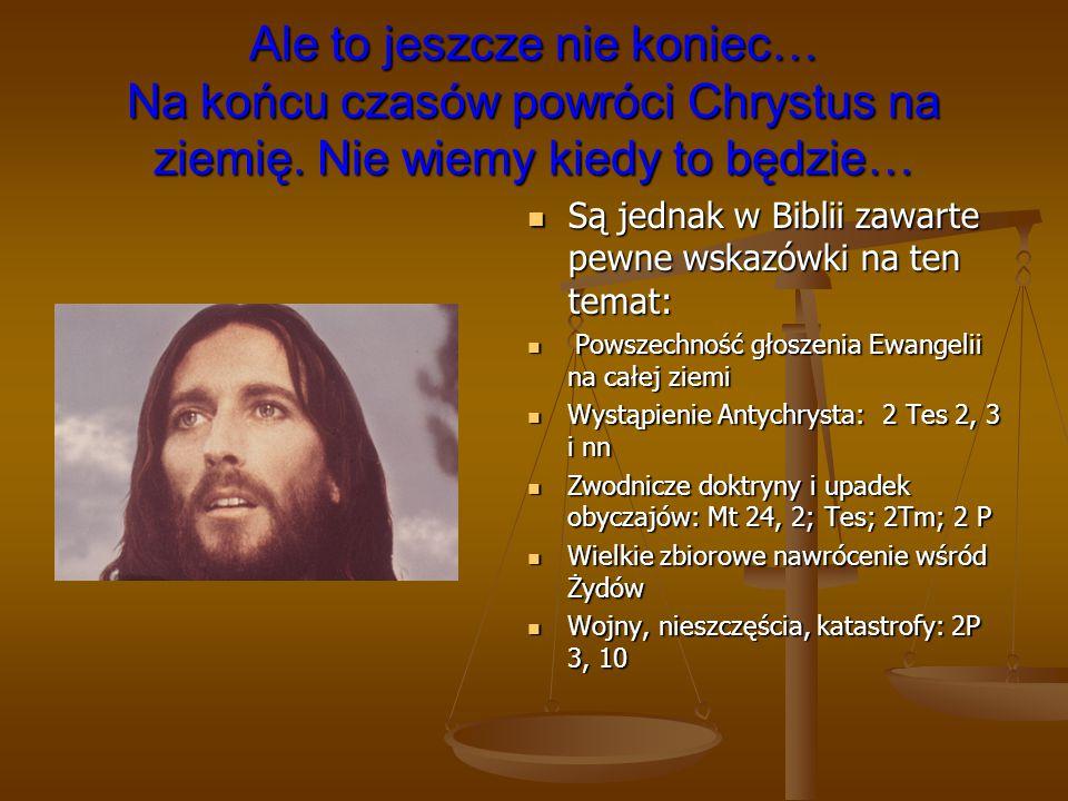 Ale to jeszcze nie koniec… Na końcu czasów powróci Chrystus na ziemię. Nie wiemy kiedy to będzie… Są jednak w Biblii zawarte pewne wskazówki na ten te