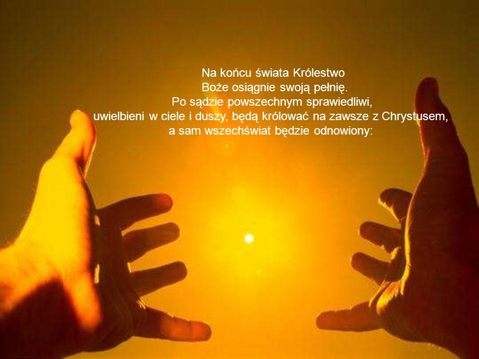 Na końcu świata Królestwo Boże osiągnie swoją pełnię. Po sądzie powszechnym sprawiedliwi, uwielbieni w ciele i duszy, będą królować na zawsze z Chryst