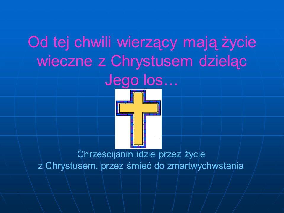 Od tej chwili wierzący mają życie wieczne z Chrystusem dzieląc Jego los… Chrześcijanin idzie przez życie z Chrystusem, przez śmieć do zmartwychwstania