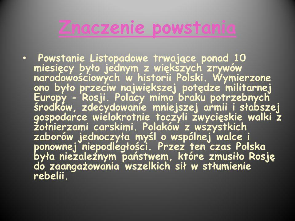 Znaczenie powstania Powstanie Listopadowe trwające ponad 10 miesięcy było jednym z większych zrywów narodowościowych w historii Polski. Wymierzone ono