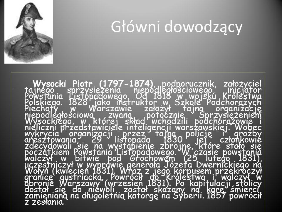 Główni dowodzący Wysocki Piotr (1797-1874), podporucznik, założyciel tajnego sprzysiężenia niepodległościowego, inicjator Powstania Listopadowego. Od