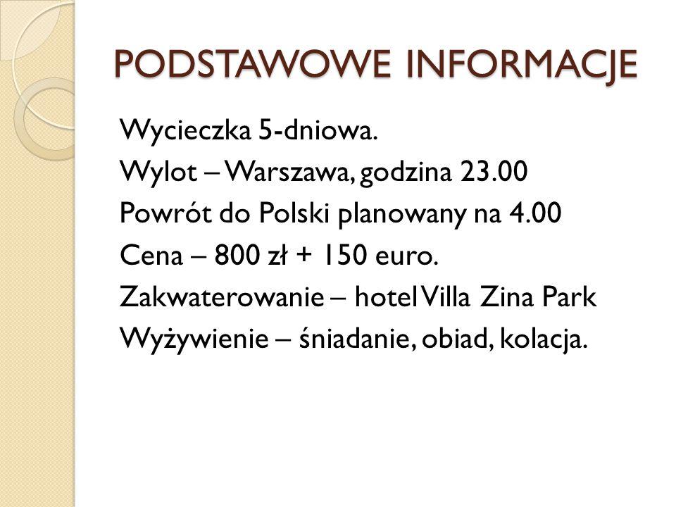 PODSTAWOWE INFORMACJE Wycieczka 5-dniowa. Wylot – Warszawa, godzina 23.00 Powrót do Polski planowany na 4.00 Cena – 800 zł + 150 euro. Zakwaterowanie